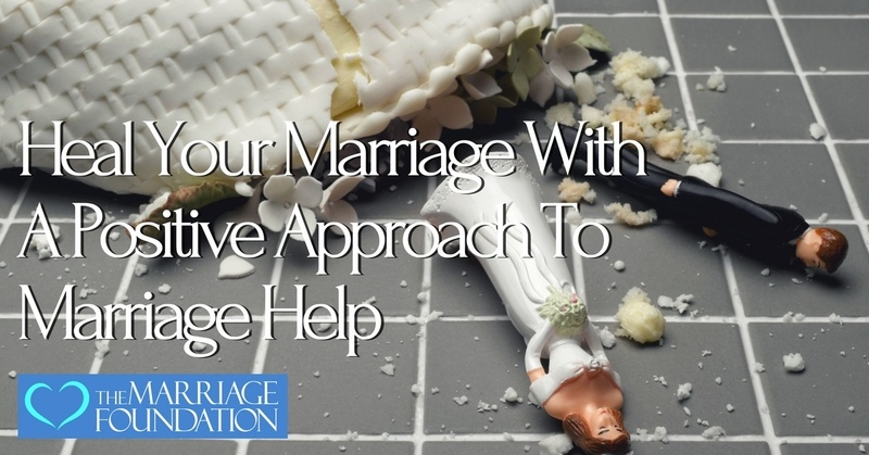 Heal Your Marriage With a Positive Approach to Marriage Help