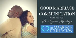 Good Marriage Communication Alone Will Not Save Your Marriage